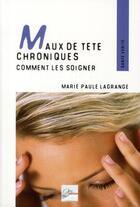 Couverture du livre « Maux de tête chroniques ; comment les soigner ; témoignages, pahtologies et techniques adaptées » de Marie-Paule Lagrange aux éditions 2eme Edition