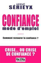Couverture du livre « Confiance mode d'emploi ; comment restaurer la confiance ? crise... ou crise de confiance ? » de Herve Serieyx aux éditions Maxima Laurent Du Mesnil