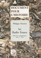 Couverture du livre « Ici Radio France ; allocutions radiophoniques t.1 ; 1942 » de Philippe Henriot aux éditions Deterna