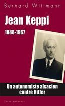 Couverture du livre « Jean Keppi, 1888-1967 ; un autonomiste alsacien contre Hitler » de Bernard Wittman aux éditions Yoran Embanner