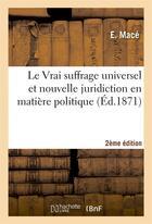 Couverture du livre « Le vrai suffrage universel et nouvelle juridiction en matiere politique 2e edition » de Mace aux éditions Hachette Bnf