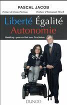 Couverture du livre « Liberté, égalité... autonomie ! handicap : pour en finir avec l'exclusion » de Pascal Jacob aux éditions Dunod