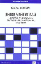 Couverture du livre « Entre Vent Et Eau ; Un Siecle D'Hesitations Tactiques Et Strategiques ; 1790-1890 » de Michel Depeyre aux éditions Economica