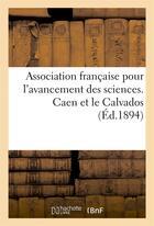 Couverture du livre « Association francaise pour l'avancement des sciences, 23e session, aout 1894. caen et le calvados » de 0 aux éditions Hachette Bnf
