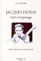 Couverture du livre « Jacques Douai, l'art et le partage » de Jean Dufour aux éditions Bord De L'eau