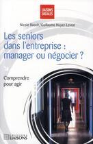 Couverture du livre « Les séniors dans l'entreprise ; manager ou négocier ? » de Raoult/Huyez-Levrate aux éditions Liaisons