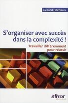 Couverture du livre « S'organiser avec succès dans la complexité ! travailler différemment pour réussir » de Gerard Herniaux aux éditions Afnor
