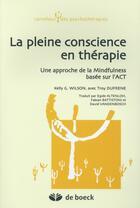 Couverture du livre « La pleine conscience en thérapie ; une approche de la Mindfulness basée sur l'ACT en psychothérapie » de Kelly Wilson et Troy Dufrene aux éditions De Boeck Superieur