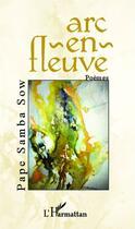 Couverture du livre « Arc-en-fleuve » de Pape Samba Sow aux éditions L'harmattan