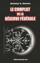 Couverture du livre « Le complot de la réserve fédérale » de Antony C. Sutton aux éditions Nouvelle Terre