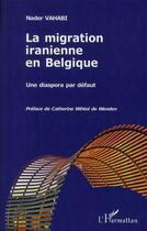 Couverture du livre « La migration iranienne en Belgique ; une diaspora par défaut » de Nader Vahabi aux éditions Harmattan