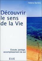 Couverture du livre « Découvrir le sens de la vie ; écoute, partage, accomplissement de soi » de Helene Barrere aux éditions Ecce