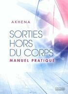 Couverture du livre « Sorties hors du corps ; manuel pratique » de Akhena aux éditions Exergue