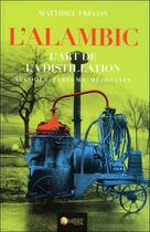 Couverture du livre « L'alambic ; l'art de la distillation : alcools, parfums, médecines » de Matthieu Frecon aux éditions Ambre