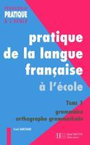 Couverture du livre « Pratique de la langue francaise à l'école t.1 ; grammaire et orthographe grammaticale » de Franck Marchand aux éditions Hachette Education