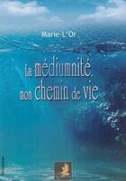 Couverture du livre « La mediumnite, mon chemin de vie » de Marie-L'Or aux éditions Le Faucon D'or