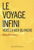 Couverture du livre « Le voyage infini ; vers la mer blanche » de Malcolm Lowry aux éditions Buchet Chastel
