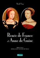 Couverture du livre « Renée de France et Anne de Guise ; mère et fille, entre la loi et la foi au XVIe siècle » de Nicole Vray aux éditions Olivetan