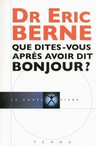 Couverture du livre « Que dites-vous après avoir dit bonjour ? » de Eric Berne aux éditions Tchou
