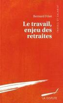 Couverture du livre « Le travail enjeu des retraites » de Bernard Friot aux éditions Dispute