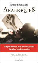 Couverture du livre « Arabesque$ ; enquête sur le rôle des Etats-Unis dans les révoltes arabes » de Ahmed Bensaada aux éditions Investig'actions
