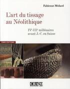 Couverture du livre « L'art du tissage au Néolithique ; IV-III millénaires avant J.-C. en Suisse » de Fabienne Medard aux éditions Cnrs