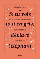 Couverture du livre « Si tu vois tout en gris, deplace l'éléphant ; philosophie vagabonde sur l'humeur du monde » de Pascale Seys aux éditions Editions Racine