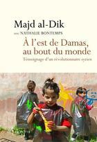 Couverture du livre « À l'est de Damas, au bout du monde ; témoignage d'un révolutionnaire syrien » de Nathalie Bontemps et Madj Al Dik aux éditions Don Quichotte