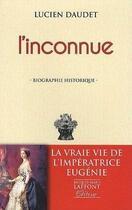 Couverture du livre « L'inconnue ; la vraie vie de l'impératrice Eugénie » de Lucien Daudet aux éditions Jacques Marie Laffont