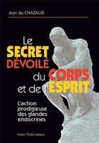Couverture du livre « Le secret dévoilé du corps et de l'esprit » de Jean Du Chazaud aux éditions Tequi