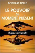 Couverture du livre « Le pouvoir du moment présent ; oeuvre intégrale ; guide d'éveil spirituel » de Eckhart Tolle aux éditions Ariane