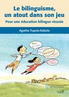 Couverture du livre « Le bilinguisme, un atout dans son jeu ; pour une éducation bilingue réussie » de Agathe Tupula Kabola aux éditions Sainte Justine