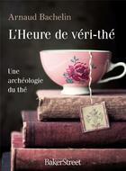 Couverture du livre « L'heure de véri-thé ; une archéologie du thé » de Arnaud Bachelin aux éditions Baker Street
