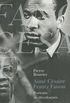 Couverture du livre « Aimé Césaire, Frantz Fanon ; portraits de décolonisés » de Pierre Bouvier aux éditions Belles Lettres
