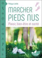Couverture du livre « Marcher pieds nus ; plaisir, bien-être et santé » de Philippe Lahille aux éditions De Terran