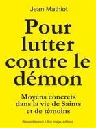 Couverture du livre « Pour lutter contre le démon ; moyens concrets dans la vie de saints et de témoins » de Jean Mathiot aux éditions R.a. Image