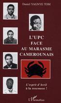 Couverture du livre « L'Upc Face Au Marasme Camerounais ; L'Esprit D'Avril A La Rescousse ! » de Daniel Yagnye-Tom aux éditions L'harmattan