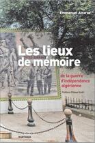 Couverture du livre « Les lieux de la mémoire de la guerre d'indépendance algérienne » de Emmanuel Alcaraz aux éditions Karthala