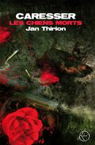 Couverture du livre « Caresser les chiens morts » de Jan Thirion aux éditions Lokomodo