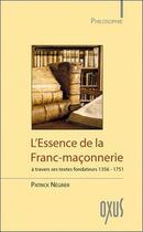 Couverture du livre « L'essence de la Franc-maçonnerie à travers ses textes fondateurs 1356-1751 » de Patrick Negrier aux éditions Oxus