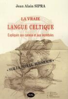 Couverture du livre « La Vraie Langue Celtique Expliquee Aux Curieux Et Aux Incredules » de Jean-Alain Sipra aux éditions L'oeil Du Sphinx