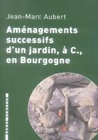 Couverture du livre « Amenagements Successifs D'Un Jardin A C. En Bourgogne » de Jean-Marc Aubert aux éditions L'arbre Vengeur