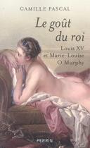 Couverture du livre « Le goût du roi ; louis XV et marie-louise o'murphy » de Camille Pascal aux éditions Perrin