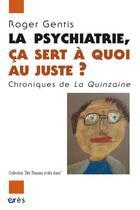 Couverture du livre « La psychiatrie, ça sert à quoi au juste ? chroniques de la quinzaine » de Roger Gentis aux éditions Eres