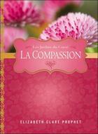Couverture du livre « La compassion ; les jardins du coeur » de Elizabeth Clare Prophet aux éditions Octave