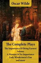 Couverture du livre « The Complete Plays: The Importance Of Being Earnest + Salome + A Woman Of No Importance + Lady Windermere's Fan and more » de Oscar Wilde aux éditions E-artnow