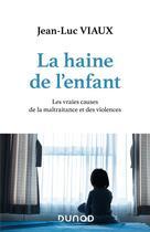 Couverture du livre « La haine de l'enfant ; les vraies causes de la maltraitance et des violences » de Jean-Luc Viaux aux éditions Dunod
