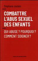 Couverture du livre « Combattre l'abus sexuel des enfants ; qui abuse ? pourquoi ? comment soigner ? » de Stephane Joulain aux éditions Desclee De Brouwer