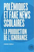 Couverture du livre « Polemiques et fake news scolaires ; la production de l'ignorance » de Pierre Merle aux éditions Bord De L'eau