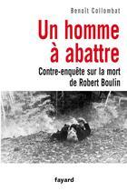 Couverture du livre « Un homme à abattre ; contre-enquête sur la mort de Robert Boulin » de Benoit Collombat aux éditions Fayard